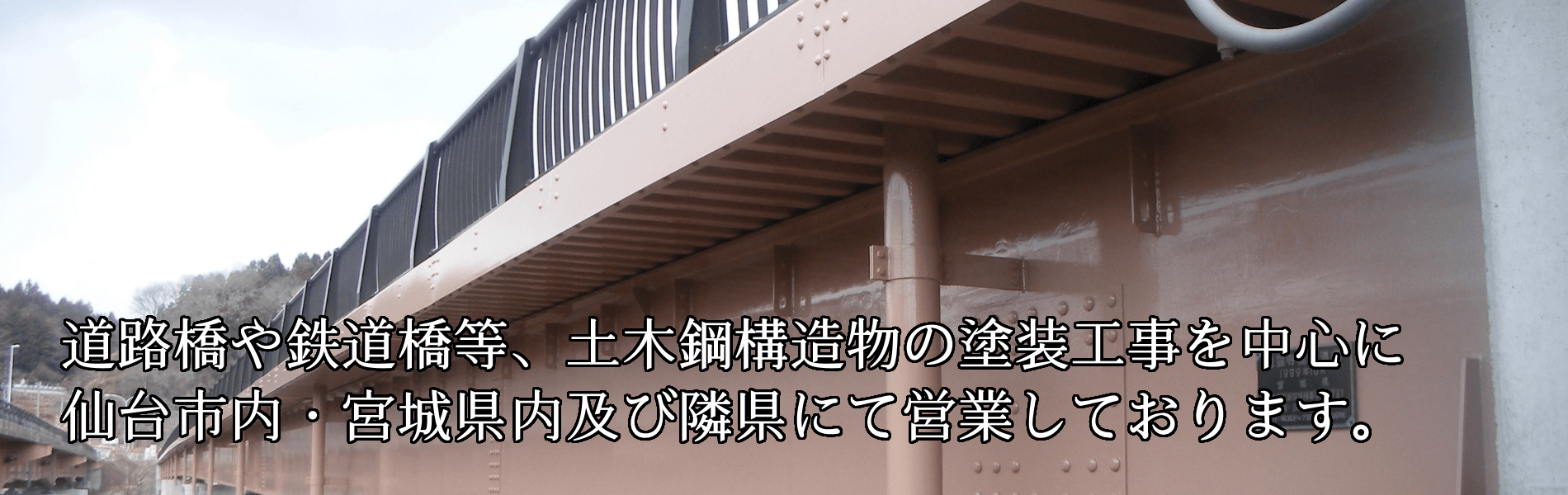 工事実績 橋梁塗装・鋼構造物塗装 道路橋や鉄道橋など、土木構造物の塗装工事を中心に、仙台市内・宮城県内及び隣県にて営業しております。